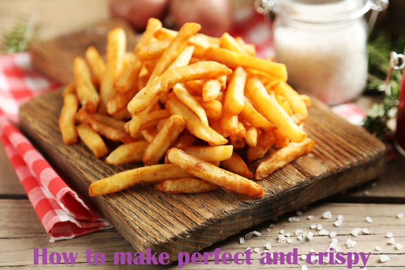 How to make perfect and crispy fries